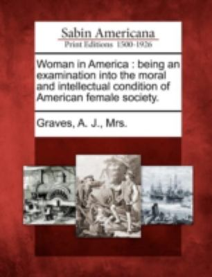 Woman in Americ Being an Examination into the Moral and Intellectual Condition of American Female Society N/A 9781275658523 Front Cover