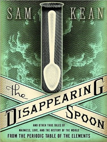 The Disappearing Spoon: And Other True Tales of Madness, Love, and the History of the World from the Periodic Table of the Elements  2010 9781400119523 Front Cover
