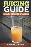 Juicing Guide: Health Benefits of Juicing  N/A 9781490532523 Front Cover
