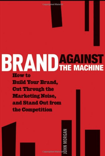 Brand Against the Machine How to Build Your Brand, Cut Through the Marketing Noise, and Stand Out from the Competition  2012 edition cover
