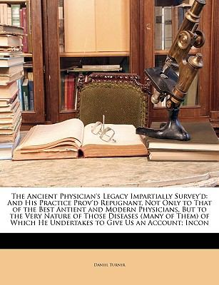 Ancient Physician's Legacy Impartially Survey'D And His Practice Prov'd Repugnant, Not Only to That of the Best Antient and Modern Physicians, Bu N/A edition cover