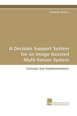 A Decision Support System for an Image Assisted Multi-sensor System:   2009 9783838103525 Front Cover