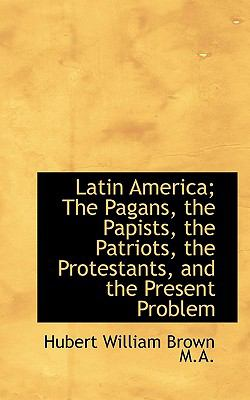 Latin America; the Pagans, the Papists, the Patriots, the Protestants, and the Present Problem  N/A 9781116653526 Front Cover