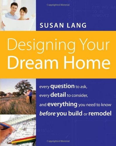 Designing Your Dream Home Every Question to Ask, Every Detail to Consider, and Everything to Know Before You Build or Remodel  2008 9781401603526 Front Cover
