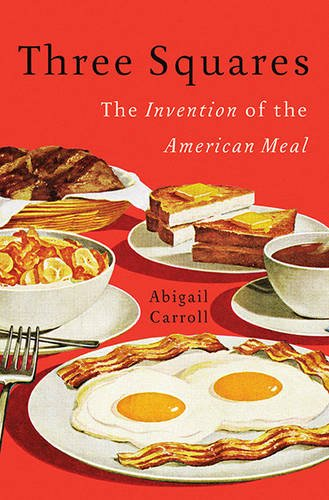 Three Squares The Invention of the American Meal  2013 9780465025527 Front Cover