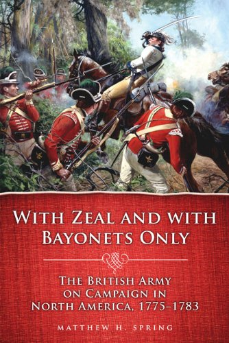 With Zeal and with Bayonets Only The British Army on Campaign in North America, 1775-1783  2010 edition cover