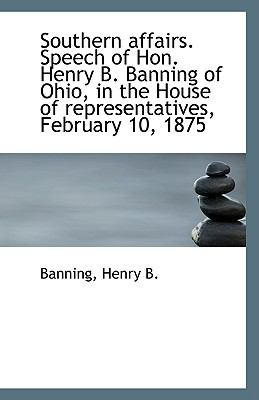 Southern Affairs Speech of Hon Henry B Banning of Ohio, in the House of Representatives, February N/A 9781113420527 Front Cover