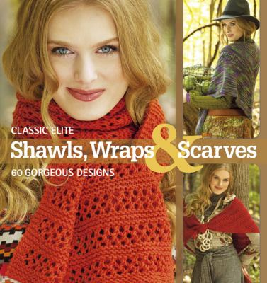 Classic Elite Shawls, Wraps and Scarves 20 Ideas, 3 Ways  2012 9781936096527 Front Cover