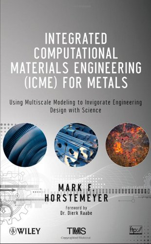 Integrated Computational Materials Engineering (ICME) for Metals Using Multiscale Modeling to Invigorate Engineering Design with Science  2012 9781118022528 Front Cover