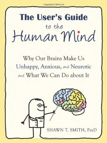 User's Guide to the Human Mind Why Our Brains Make Us Unhappy, Anxious, and Neurotic and What We Can Do about It  2011 edition cover