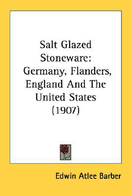 Salt Glazed Stoneware : Germany, Flanders, England and the United States (1907) N/A 9780548746530 Front Cover