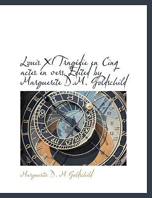 Louis XI Tragédie en Cinq Actes en Vers Edited by Marguerite D M Goldschild N/A 9781115057530 Front Cover