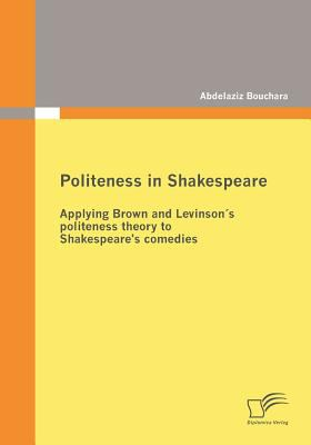 Politeness in Shakespeare Applying Brown and Levinson�s Politeness Theory to Shakespeare's Comedies  2009 9783836677530 Front Cover