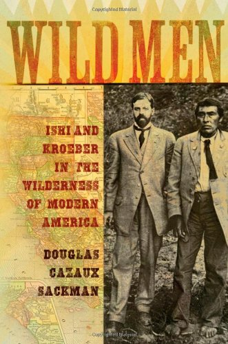 Wild Men Ishi and Kroeber in the Wilderness of Modern America 7th 2009 9780195178531 Front Cover