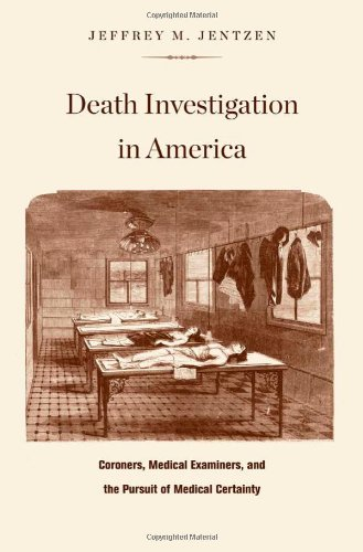 Death Investigation in America Coroners, Medical Examiners, and the Pursuit of Medical Certainty  2009 9780674034532 Front Cover