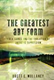Greatest Art Form Video Games and the Evolution of Artistic Expression N/A 9781490541532 Front Cover