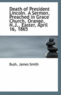 Death of President Lincoln a Sermon, Preached in Grace Church, Orange, N J , Easter, April 16 1865  N/A 9781113232533 Front Cover