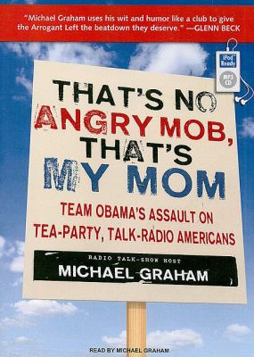 That's No Angry Mob, That's My Mom: It's Time for a Conservative Revolt  2010 9781400166534 Front Cover