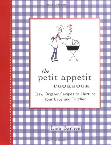 Petit Appetit Cookbook Easy, Organic Recipes to Nurture Your Baby and Toddler  2005 9781557884534 Front Cover