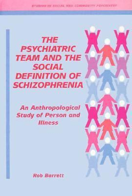 Psychiatric Team and the Social Definition of Schizophrenia An Anthropological Study of Person and Illness  1996 9780521416535 Front Cover