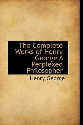 Complete Works of Henry George a Perplexed Philosopher N/A 9781113663535 Front Cover
