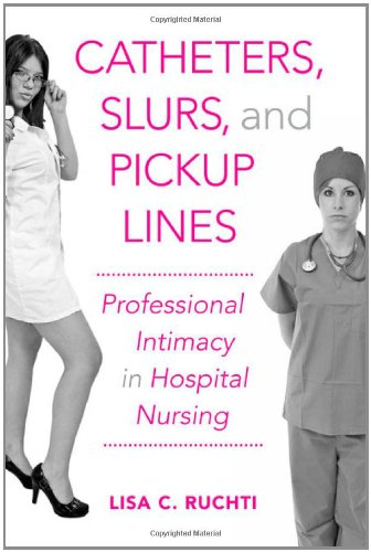 Catheters, Slurs, and Pickup Lines Professional Intimacy in Hospital Nursing  2012 edition cover
