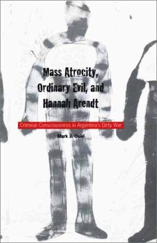 Mass Atrocity, Ordinary Evil, and Hannah Arendt Criminal Consciousness in Argentina's Dirty War  2001 9780300087536 Front Cover