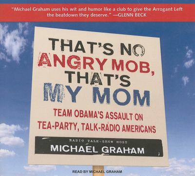 That's No Angry Mob, That's My Mom: It's Time for a Conservative Revolt  2010 9781400146536 Front Cover