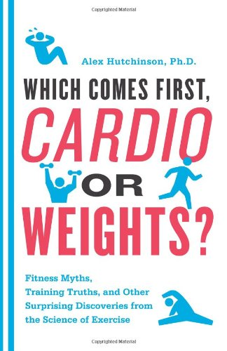Which Comes First, Cardio or Weights? Fitness Myths, Training Truths, and Other Surprising Discoveries from the Science of Exercise  2011 9780062007537 Front Cover