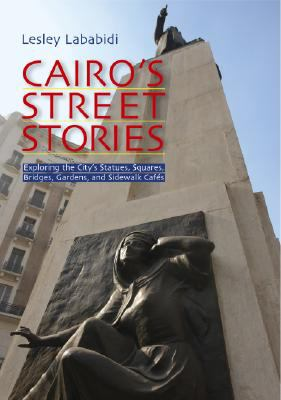 Cairo's Street Stories Exploring the City's Statues, Squares, Bridges, Garden, and Sidewalk Cafes N/A edition cover