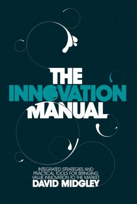 Innovation Manual Integrated Strategies and Practical Tools for Bringing Value Innovation to the Market  2008 9780470724538 Front Cover