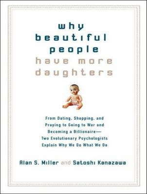 Why Beautiful People Have More Daughters: From Dating, Shopping, and Praying to Going to War and Becoming a Billionaire---two Evolutionary Psychologists Explain Why We Do What We Do  2007 9781400155538 Front Cover