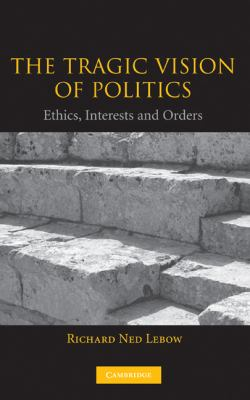 Tragic Vision of Politics Ethics, Interests and Orders  2003 9780521827539 Front Cover