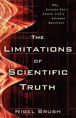 Limitations of Scientific Truth Why Science Can't Answer Life's Ultimate Questions  2005 9780825422539 Front Cover