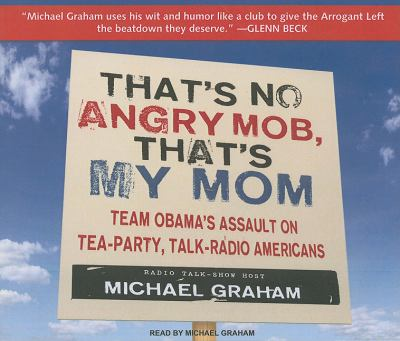 That's No Angry Mob, That's My Mom: It's Time for a Conservative Revolt  2010 9781400116539 Front Cover