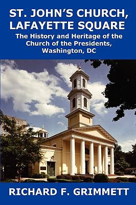 St John's Church, Lafayette Square The History and Heritage of the Church of the Presidents, Washington, DC  2009 9781934248539 Front Cover
