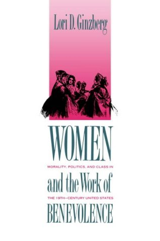 Women and the Work of Benevolence Morality, Politics, and Class in the Nineteenth-Century United States  1990 (Reprint) edition cover
