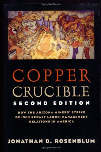 Copper Crucible How the Arizona Miners' Strike of 1983 Recast Labor-Management Relations in America 2nd 1998 (Revised) edition cover