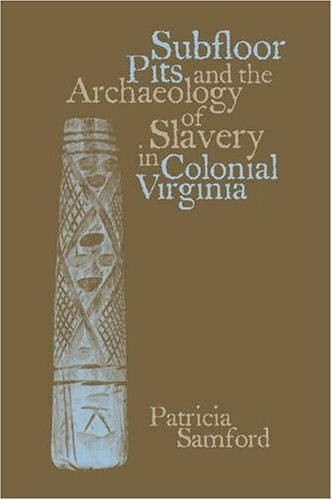 Subfloor Pits and the Archaeology of Slavery in Colonial Virginia  2nd 2007 edition cover