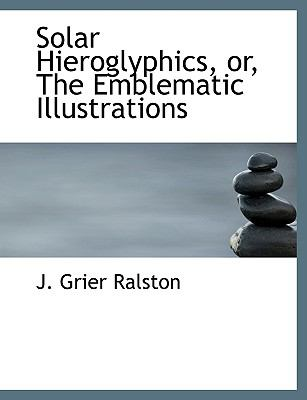 Solar Hieroglyphics, or, the Emblematic Illustrations N/A 9781113587541 Front Cover