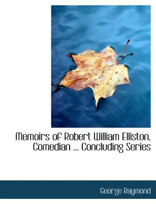 Memoirs of Robert William Elliston, Comedian Concluding Series  N/A 9781115330541 Front Cover