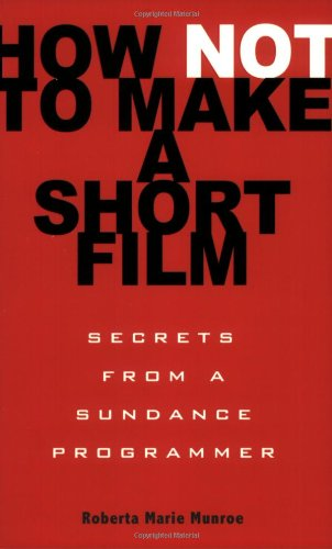 How Not to Make a Short Film Secrets from a Sundance Programmer  2009 9781401309541 Front Cover
