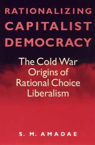 Rationalizing Capitalist Democracy The Cold War Origins of Rational Choice Liberalism  2003 9780226016542 Front Cover
