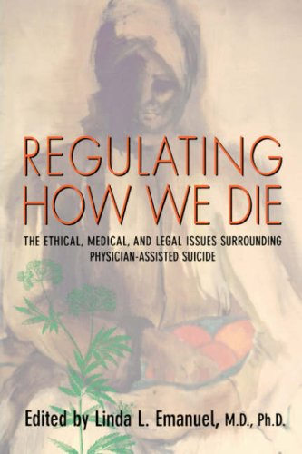 Regulating How We Die The Ethical, Medical, and Legal Issues Surrounding Physician-Assisted Suicide  1998 edition cover