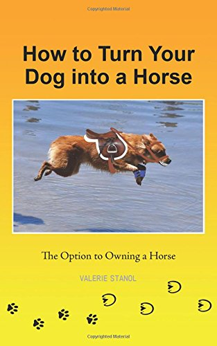 How to Turn Your Dog into a Horse The Option to Owning a Horse  2013 9781491738542 Front Cover
