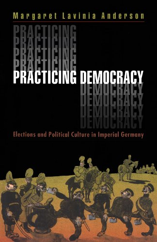Practicing Democracy Elections and Political Culture in Imperial Germany  2000 edition cover