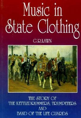 Music in State Clothing : The Story of the Kettledrummers, Trumpeters and Band of the Life Guards  1995 edition cover