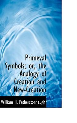Primeval Symbols; or, the Analogy of Creation and New-Creation  N/A 9781116706543 Front Cover
