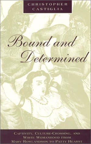 Bound and Determined Captivity, Culture-Crossing, and White Womanhood from Mary Rowlandson to Patty Hearst N/A 9780226096544 Front Cover