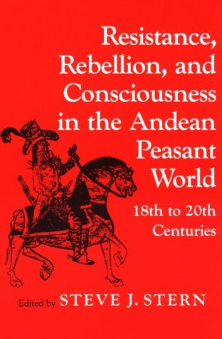 Resistance, Rebellion, and Consciousness in the Andean Peasant World, 18th to 20th Centuries   1987 edition cover